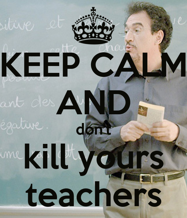 KEEP CALM AND don't kill yours teachers