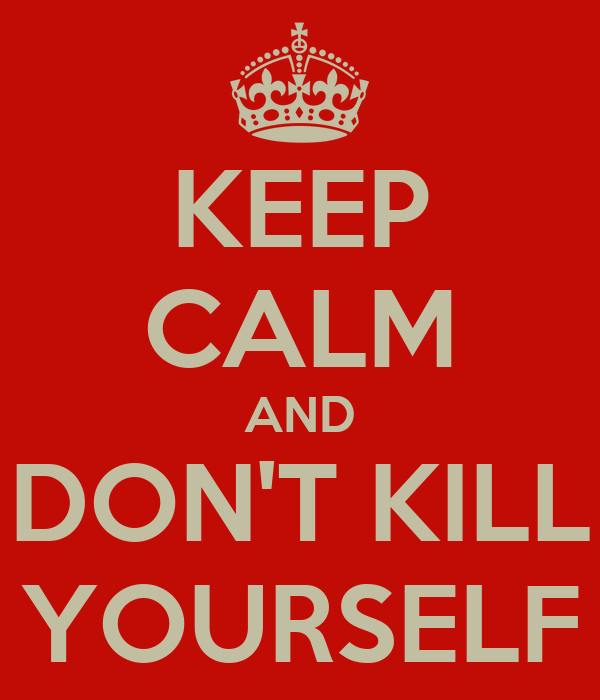 KEEP CALM AND DON'T KILL YOURSELF
