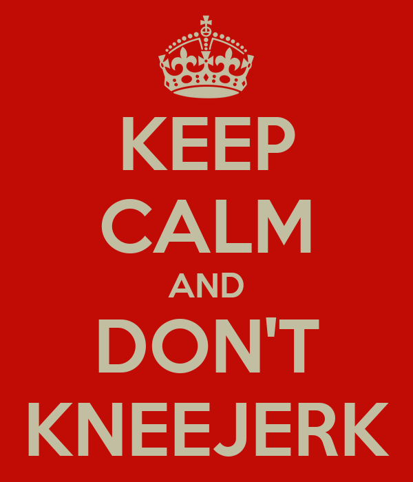 KEEP CALM AND DON'T KNEEJERK