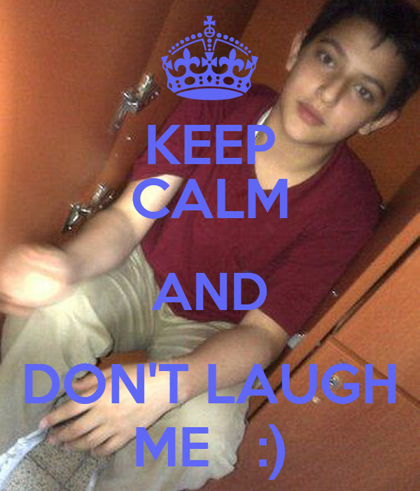 KEEP CALM AND DON'T LAUGH ME   :)