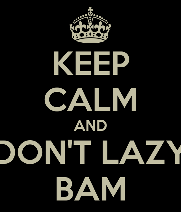 KEEP CALM AND DON'T LAZY BAM