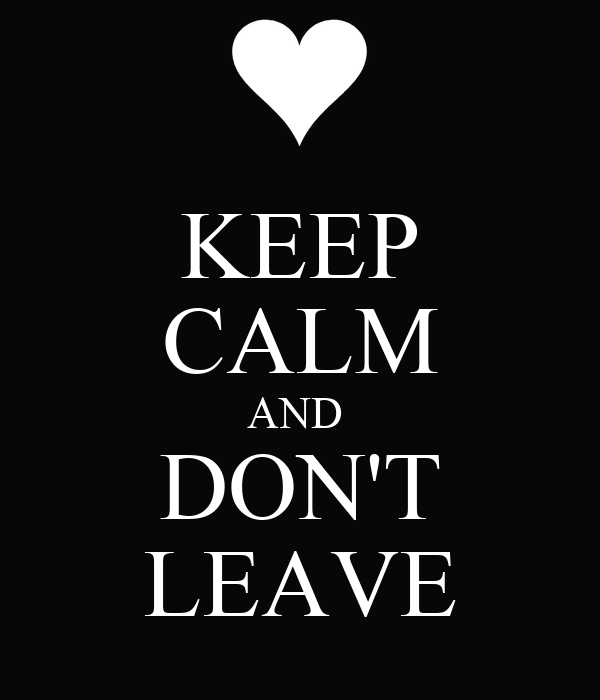 KEEP CALM AND  DON'T LEAVE