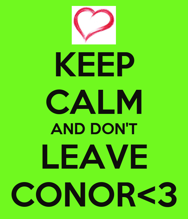 KEEP CALM AND DON'T LEAVE CONOR<3