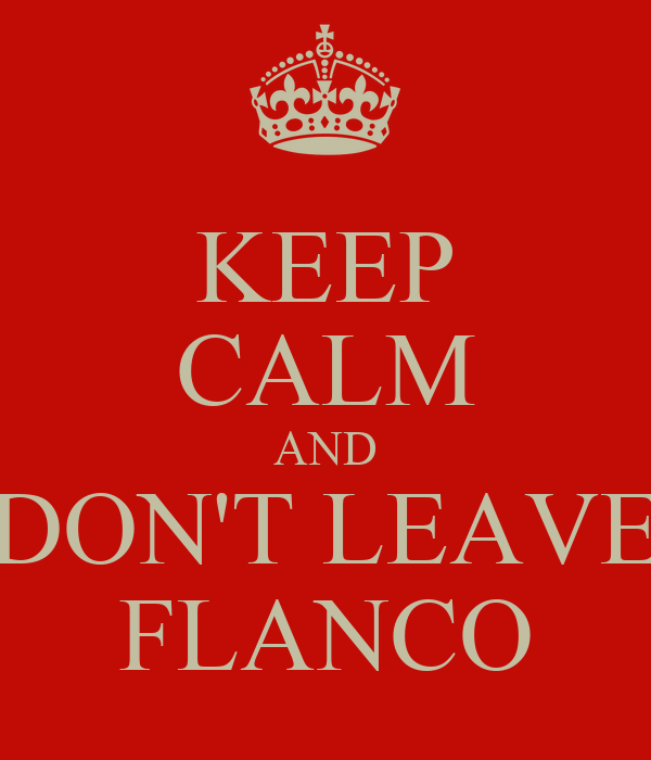 KEEP CALM AND DON'T LEAVE FLANCO