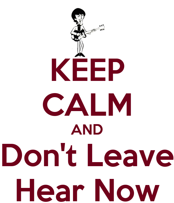 KEEP CALM AND Don't Leave Hear Now