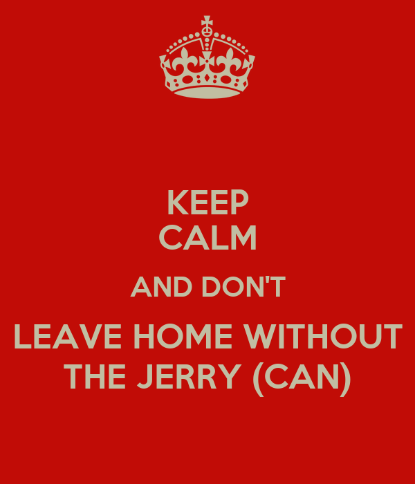 KEEP CALM AND DON'T LEAVE HOME WITHOUT THE JERRY (CAN)
