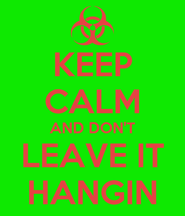 KEEP CALM AND DON'T LEAVE IT HANGIN