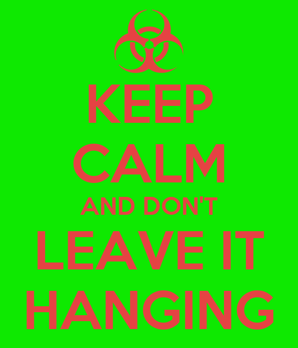 KEEP CALM AND DON'T LEAVE IT HANGING