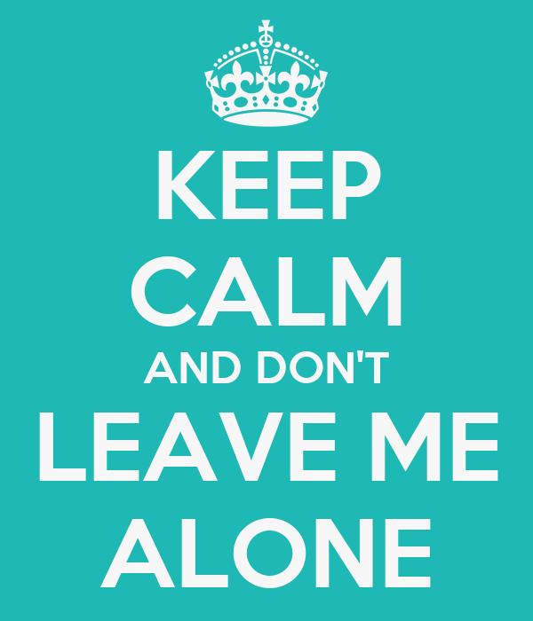 KEEP CALM AND DON'T LEAVE ME ALONE