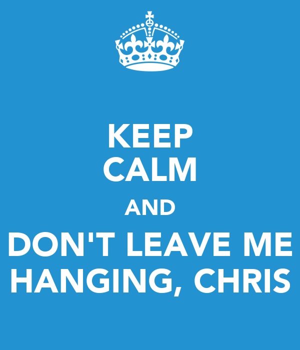 KEEP CALM AND DON'T LEAVE ME HANGING, CHRIS