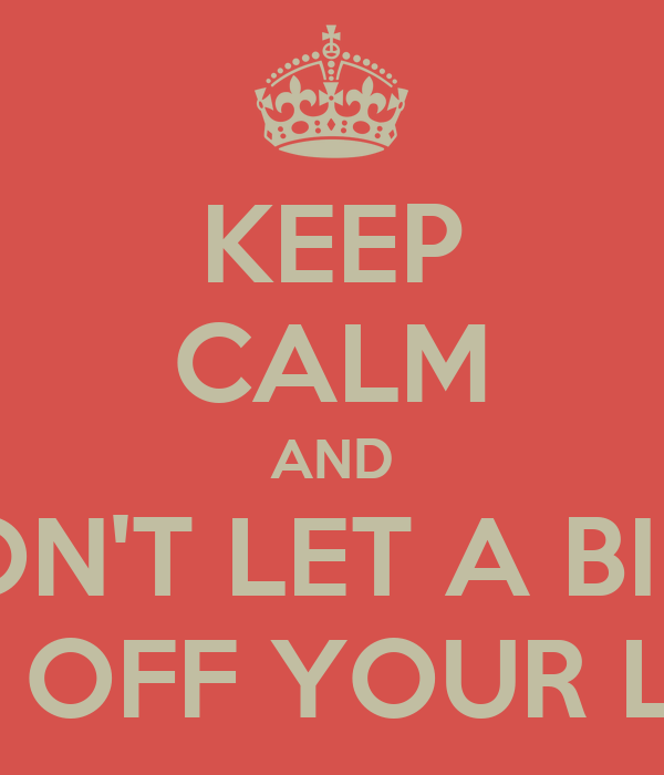 KEEP CALM AND DON'T LET A BIRD PECK OFF YOUR LABIA