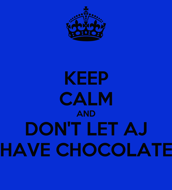 KEEP CALM AND DON'T LET AJ HAVE CHOCOLATE