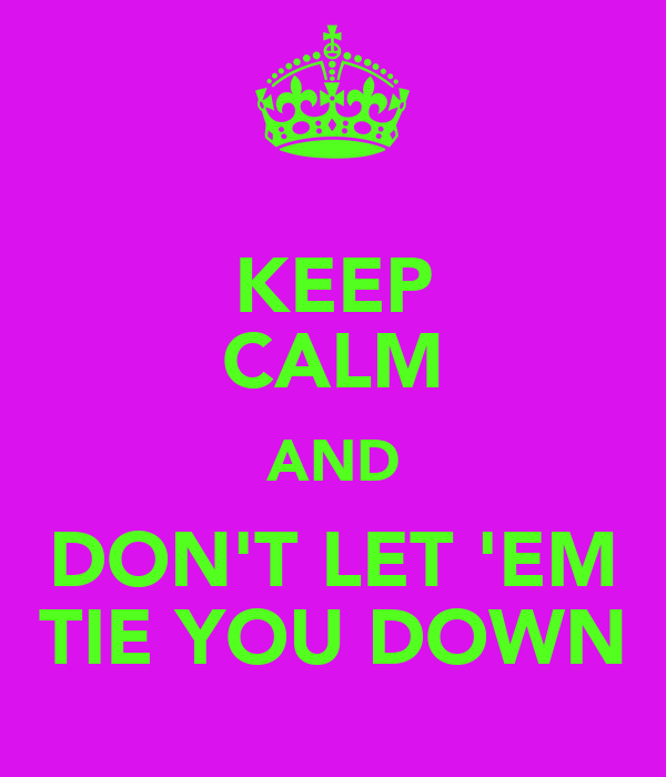KEEP CALM AND DON'T LET 'EM TIE YOU DOWN