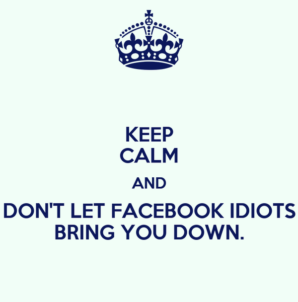 KEEP CALM AND DON'T LET FACEBOOK IDIOTS BRING YOU DOWN.