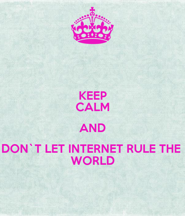 KEEP CALM AND DON`T LET INTERNET RULE THE  WORLD