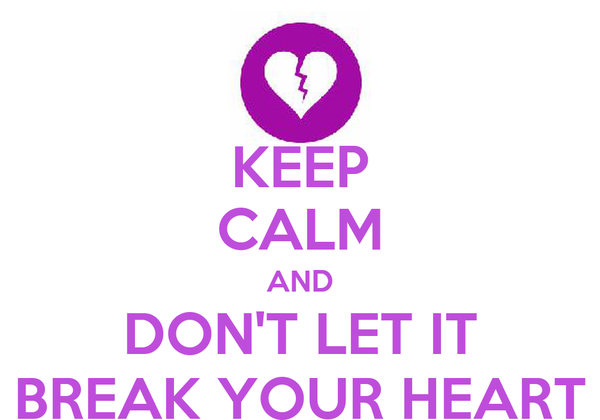 KEEP CALM AND DON'T LET IT BREAK YOUR HEART