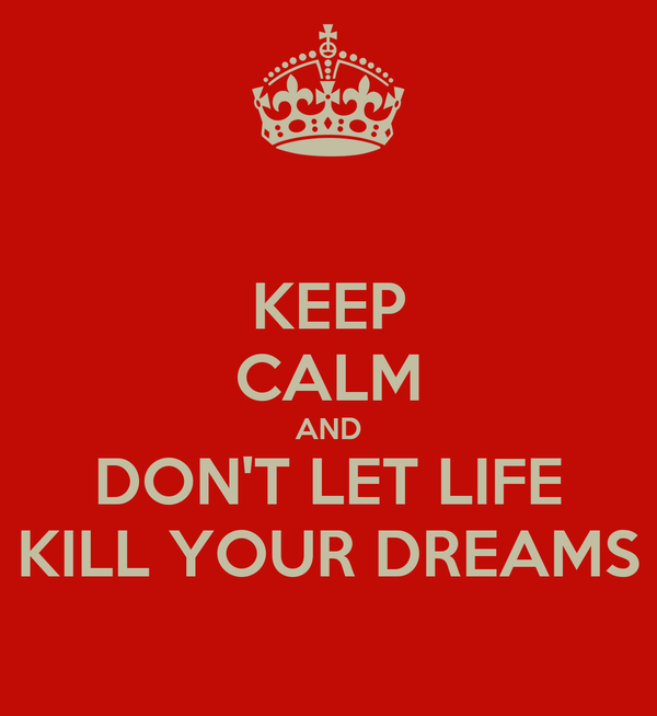 KEEP CALM AND DON'T LET LIFE KILL YOUR DREAMS