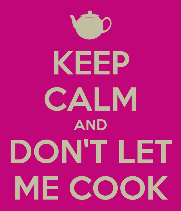 KEEP CALM AND DON'T LET ME COOK