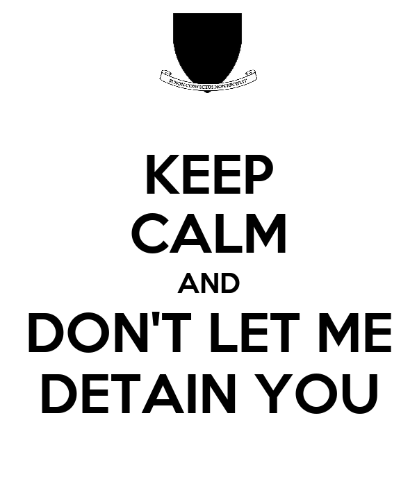 KEEP CALM AND DON'T LET ME DETAIN YOU