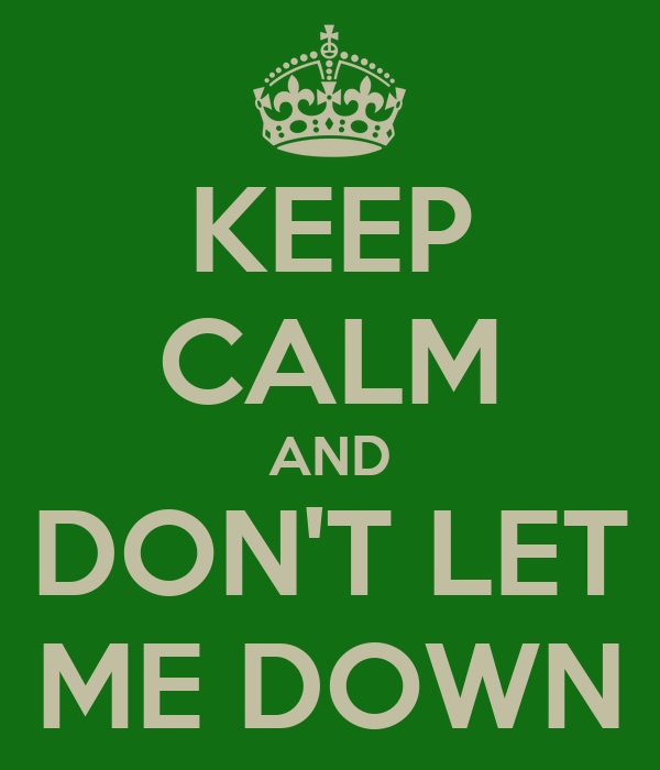 KEEP CALM AND DON'T LET ME DOWN