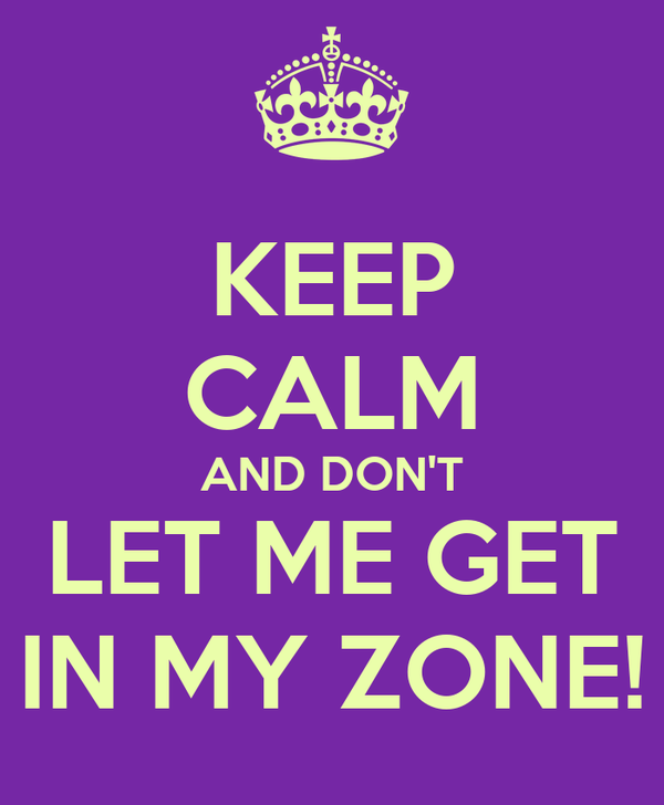 KEEP CALM AND DON'T LET ME GET IN MY ZONE!