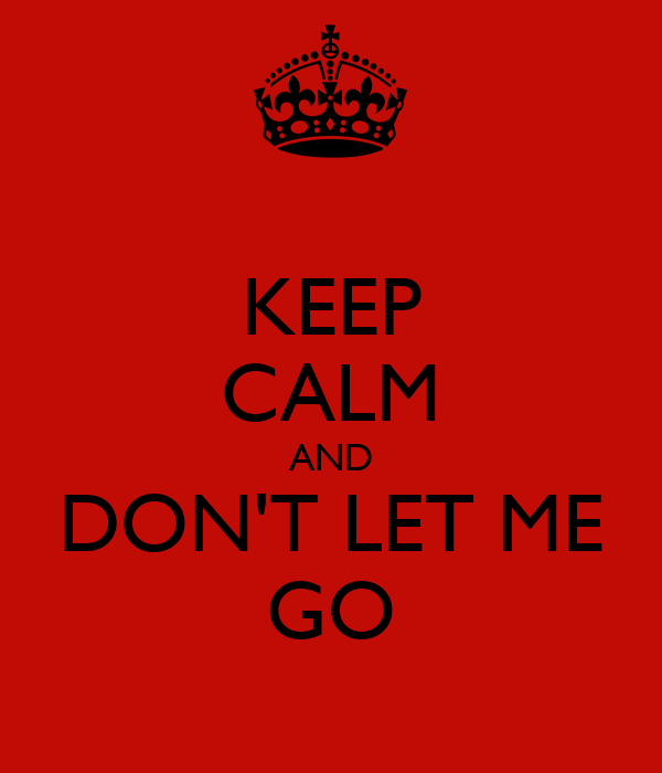 KEEP CALM AND DON'T LET ME GO