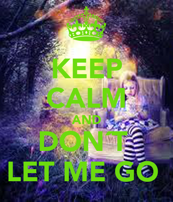 KEEP CALM AND DON´T  LET ME GO