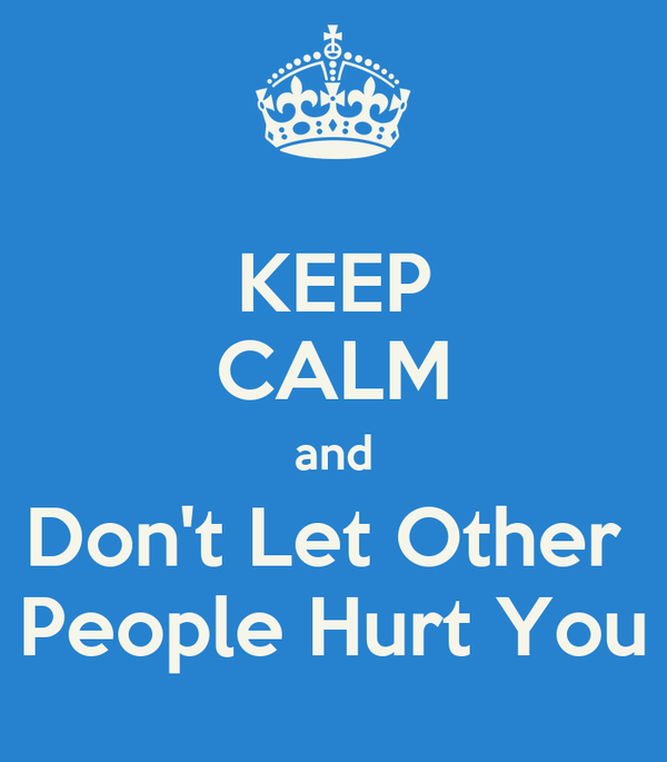 KEEP CALM and Don't Let Other  People Hurt You