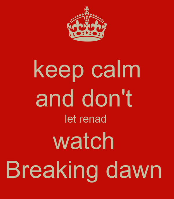 keep calm and don't  let renad  watch  Breaking dawn