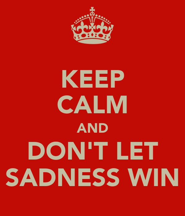 KEEP CALM AND DON'T LET SADNESS WIN