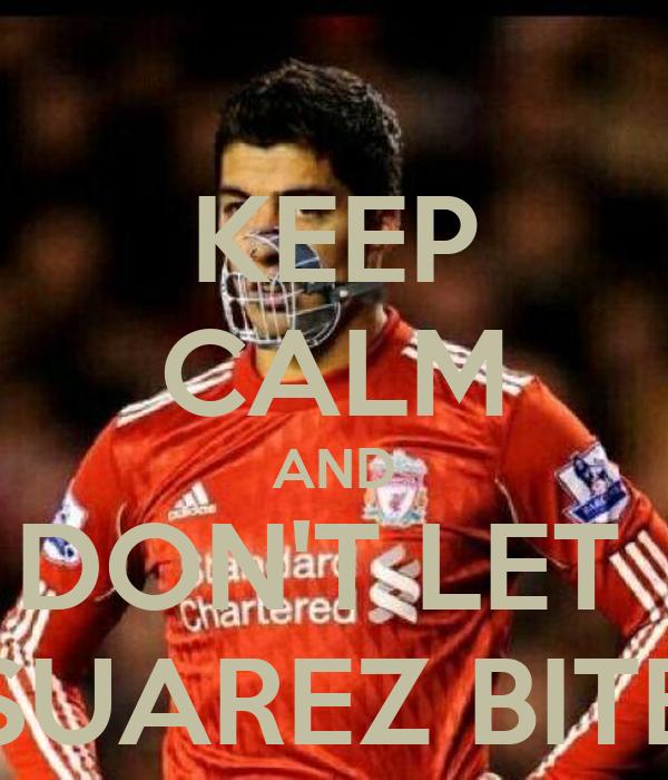 KEEP CALM AND DON'T LET  SUAREZ BITE