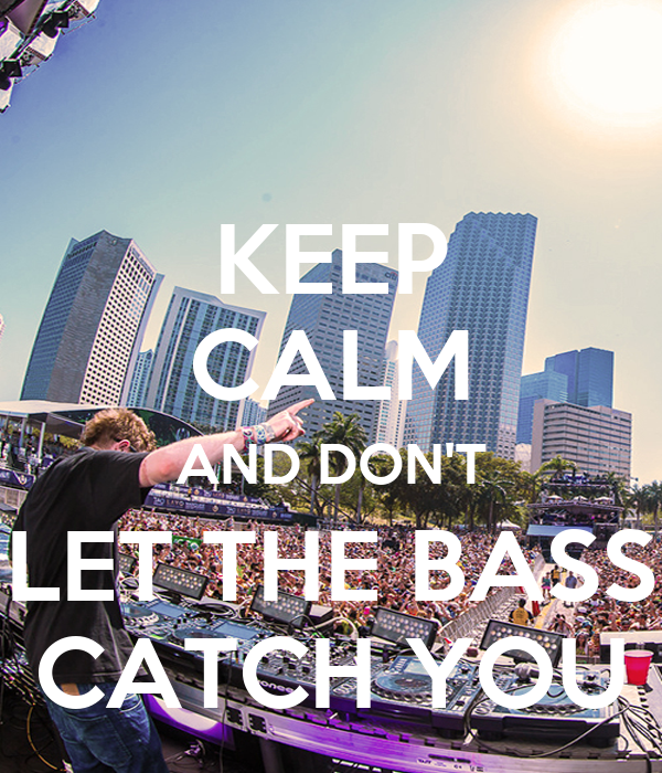 KEEP CALM AND DON'T LET THE BASS CATCH YOU