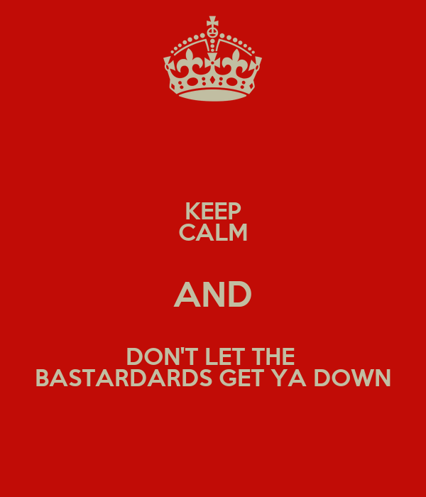 KEEP CALM AND DON'T LET THE  BASTARDARDS GET YA DOWN