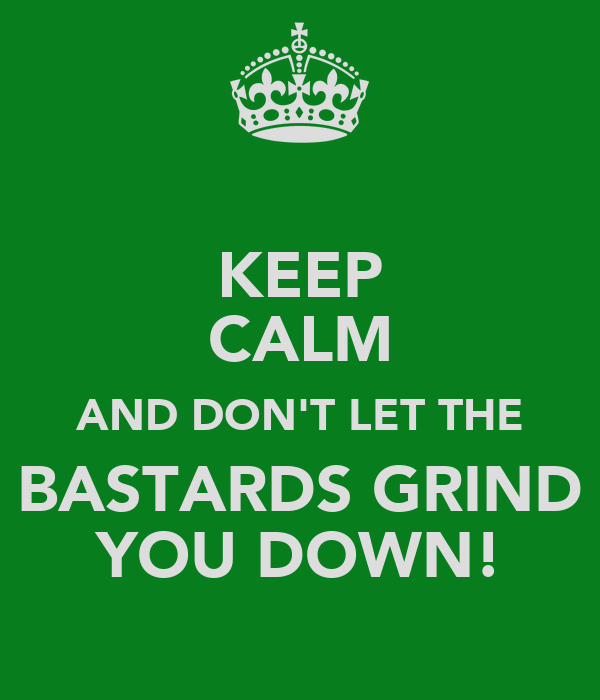 KEEP CALM AND DON'T LET THE BASTARDS GRIND YOU DOWN!