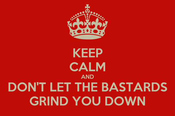 KEEP CALM AND DON'T LET THE BASTARDS GRIND YOU DOWN