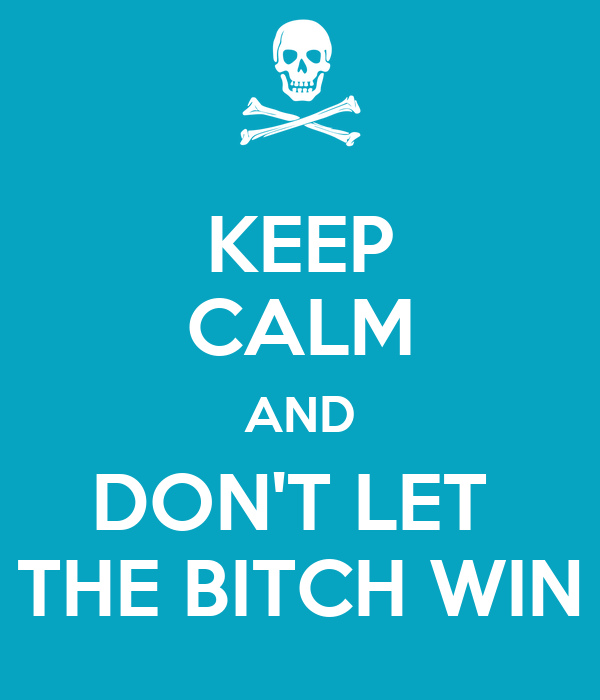 KEEP CALM AND DON'T LET  THE BITCH WIN
