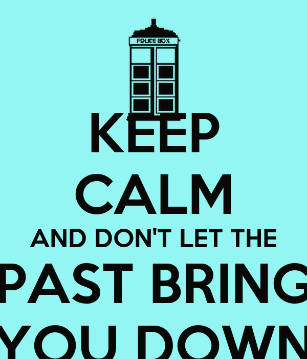 KEEP CALM AND DON'T LET THE PAST BRING YOU DOWN