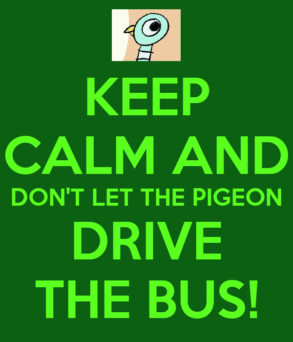 KEEP CALM AND DON'T LET THE PIGEON DRIVE THE BUS!