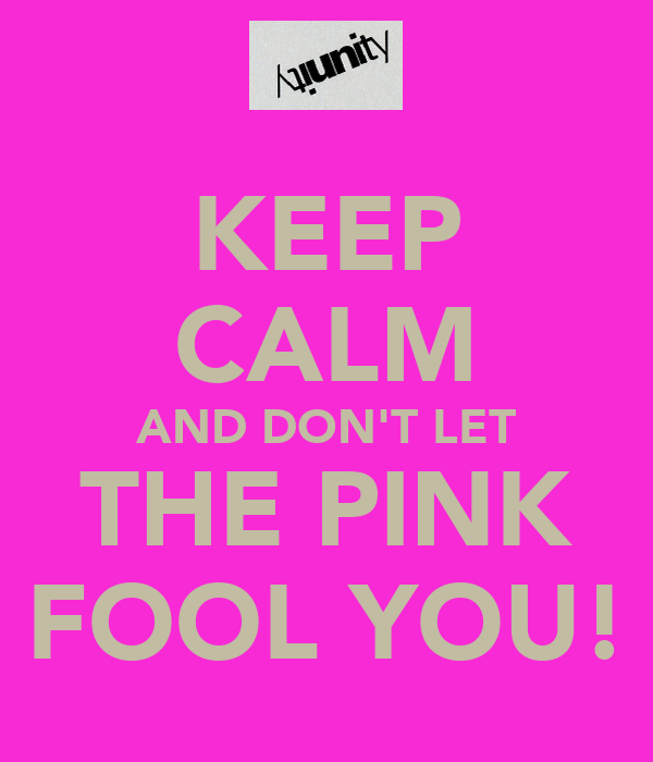 KEEP CALM AND DON'T LET THE PINK FOOL YOU!