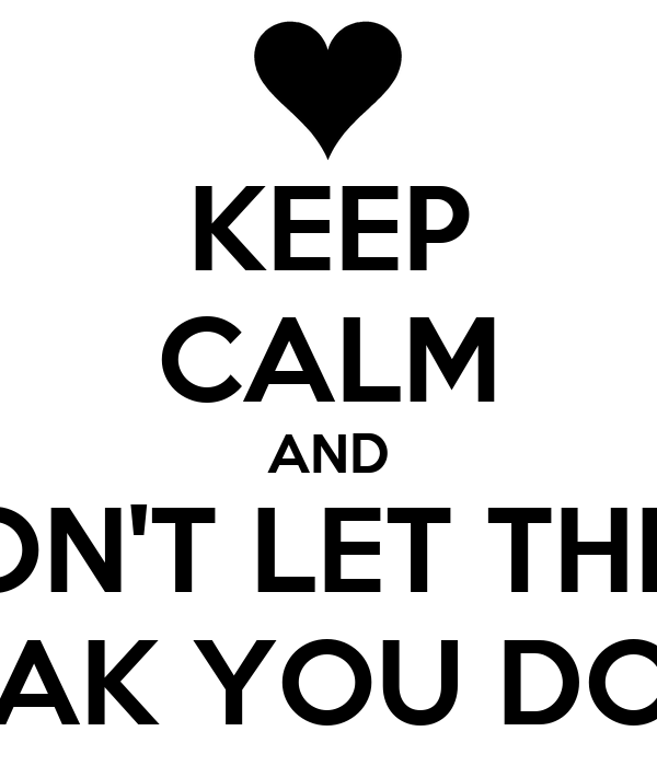 KEEP CALM AND DON'T LET THEM BREAK YOU DOWN