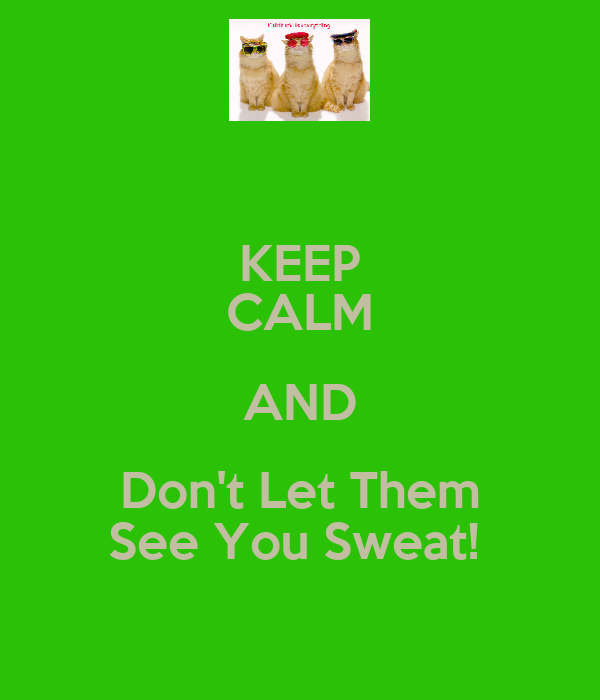 KEEP CALM AND Don't Let Them See You Sweat!