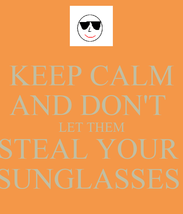 KEEP CALM AND DON'T  LET THEM STEAL YOUR  SUNGLASSES