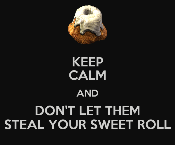 KEEP CALM AND DON'T LET THEM STEAL YOUR SWEET ROLL