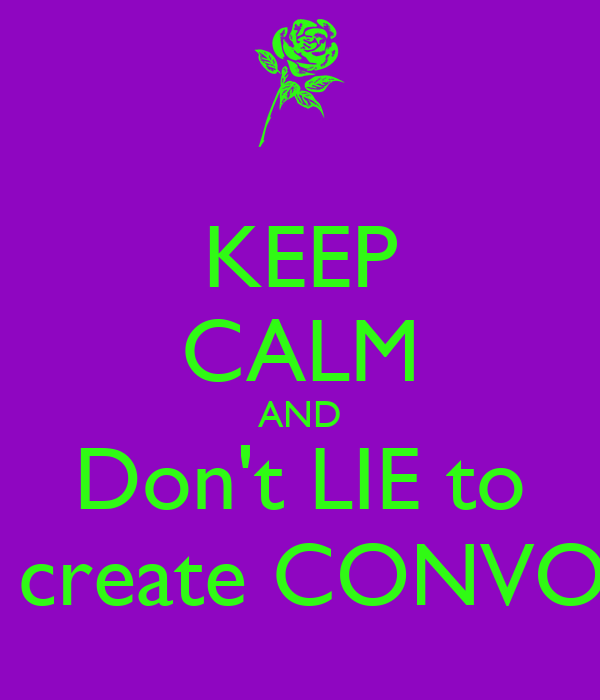 KEEP CALM AND Don't LIE to  create CONVO
