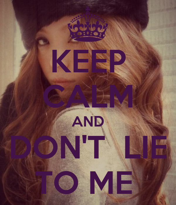 KEEP CALM AND DON'T  LIE TO ME