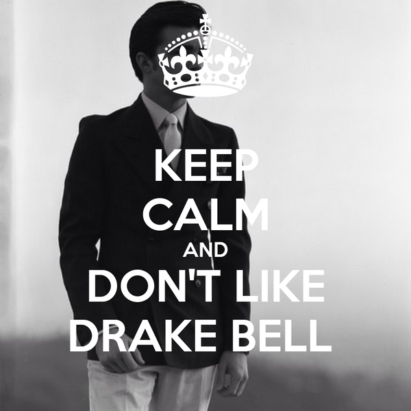 KEEP CALM AND DON'T LIKE DRAKE BELL