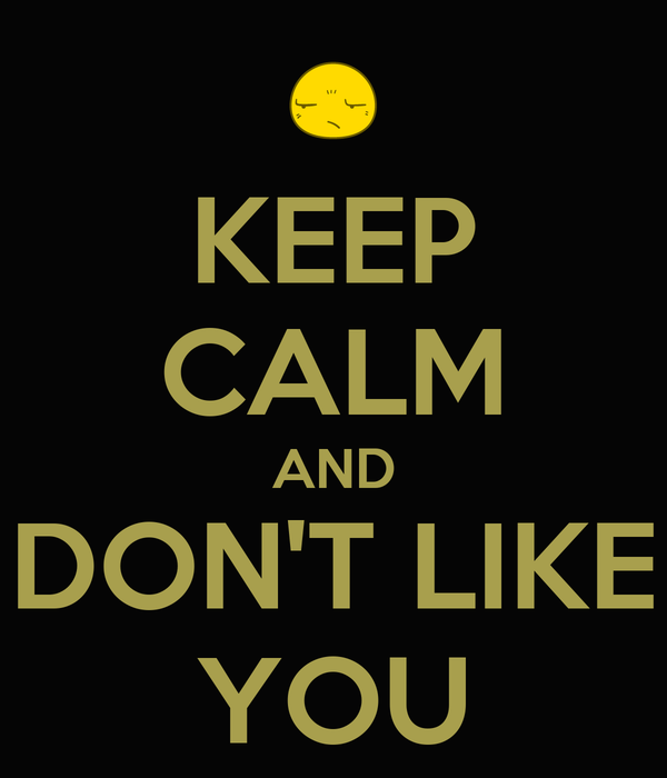 KEEP CALM AND DON'T LIKE YOU