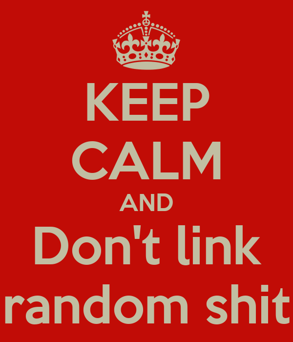 KEEP CALM AND Don't link random shit