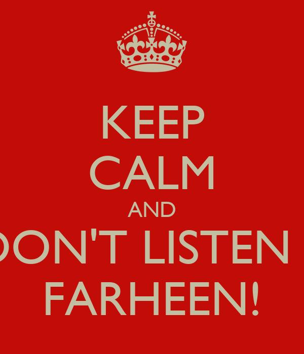 KEEP CALM AND DON'T LISTEN 2 FARHEEN!