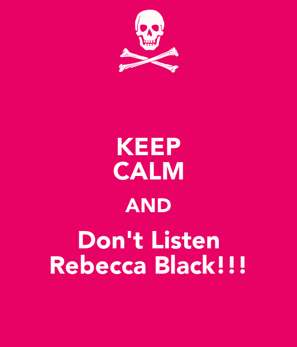 KEEP CALM AND Don't Listen Rebecca Black!!!